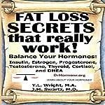 Fat Loss Secrets That Really Work!: Balance Your Hormones: Insulin, Estrogen, Progesterone, Testosterone, Thyroid, Cortisol, and DHEA   Y.L. Wright M.A.,J.M. Swartz M.D.