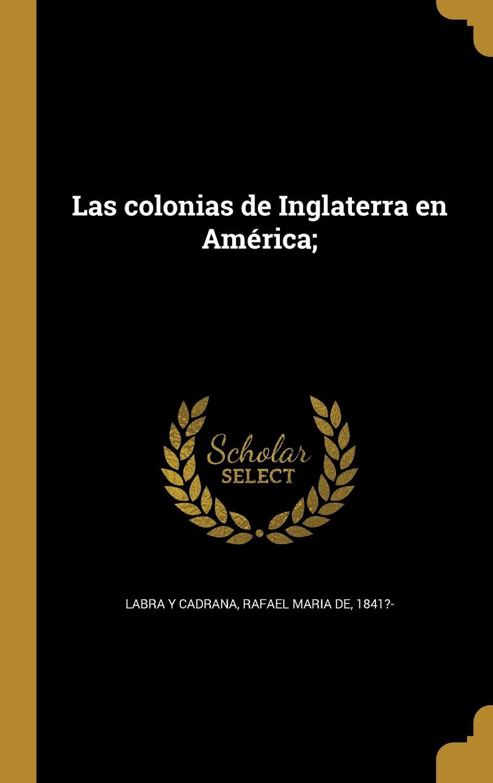 Las Colonias de Inglaterra En America; (Spanish Edition): Rafael Maria De 1841?- Labra y Cadrana: 9781372552168: Amazon.com: Books
