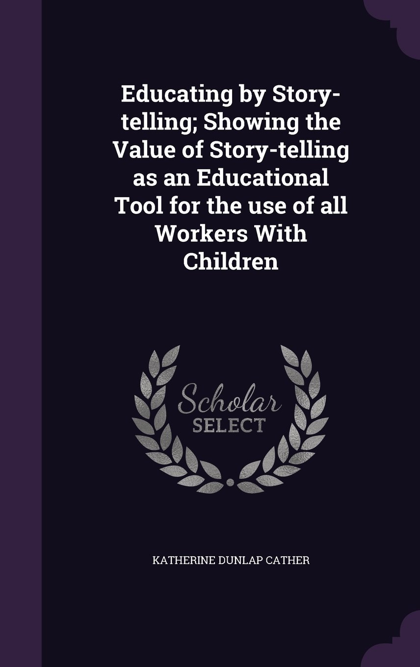 Download Educating by Story-Telling; Showing the Value of Story-Telling as an Educational Tool for the Use of All Workers with Children pdf