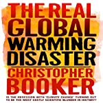The Real Global Warming Disaster: Is the Obsession with 'Climate Change' Turning Out to Be the Most Costly Scientific Blunder in History? | Christopher Booker