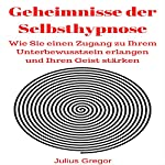 Geheimnisse der Selbsthypnose [Secrets of Self-Hypnosis]: Wie Sie einen Zugang zu Ihrem Unterbewusstsein erlangen und Ihren Geist stärken | Julius Gregor