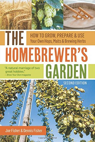 The Homebrewer's Garden, 2nd Edition: How to Grow, Prepare & Use Your Own Hops, Malts & Brewing Herbs by Joe Fisher, Dennis Fisher