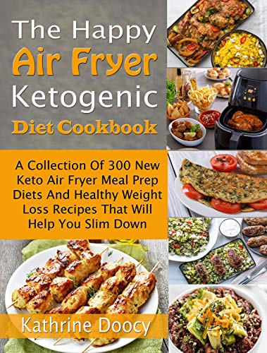 The Happy Air Fryer Ketogenic Diet Cookbook: A Collection Of 300 New Keto Air Fryer Meal Prep Diets And Healthy Weight Loss Recipes That Will Help You Slim Down by Kathrine Doocy