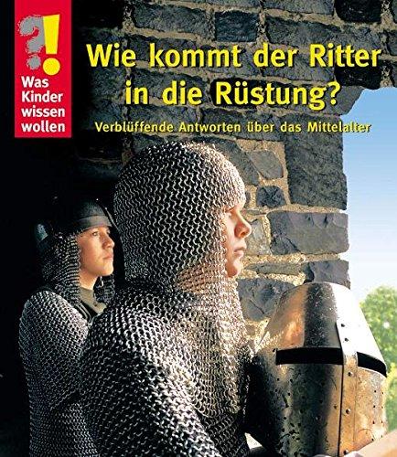 Was Kinder wissen wollen. Wie kommt der Ritter in die Rüstung? Verblüffende Antworten über das Mittelalter