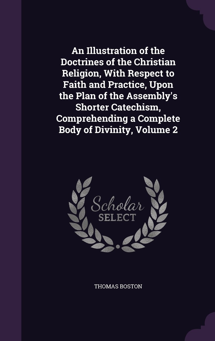 An Illustration of the Doctrines of the Christian Religion, with Respect to Faith and Practice, Upon the Plan of the Assembly's Shorter Catechism, Comprehending a Complete Body of Divinity, Volume 2 pdf