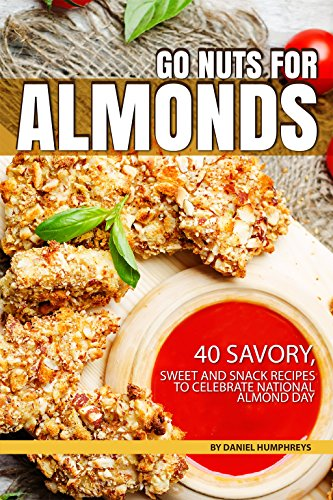 Go Nuts for Almonds: 40 Savory, Sweet and Snack Recipes to Celebrate National Almond Day ()