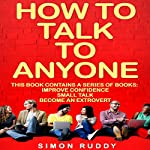 How to Talk to Anyone: Build Confidence, Learn to How to Small Talk, and Be Able to Extrovert Yourself - Three Manuscripts: Effective Communication, Book 4 | Simon Ruddy