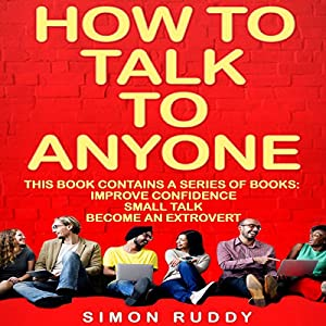 How to Talk to Anyone: Build Confidence, Learn to How to Small Talk, and Be Able to Extrovert Yourself - Three Manuscripts Audiobook