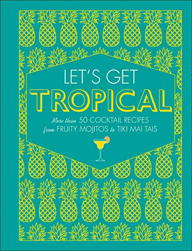 Let's Get Tropical: More than 50 Cocktail Recipes from Fruity Mojitos to Tiki Mai Tais by DK