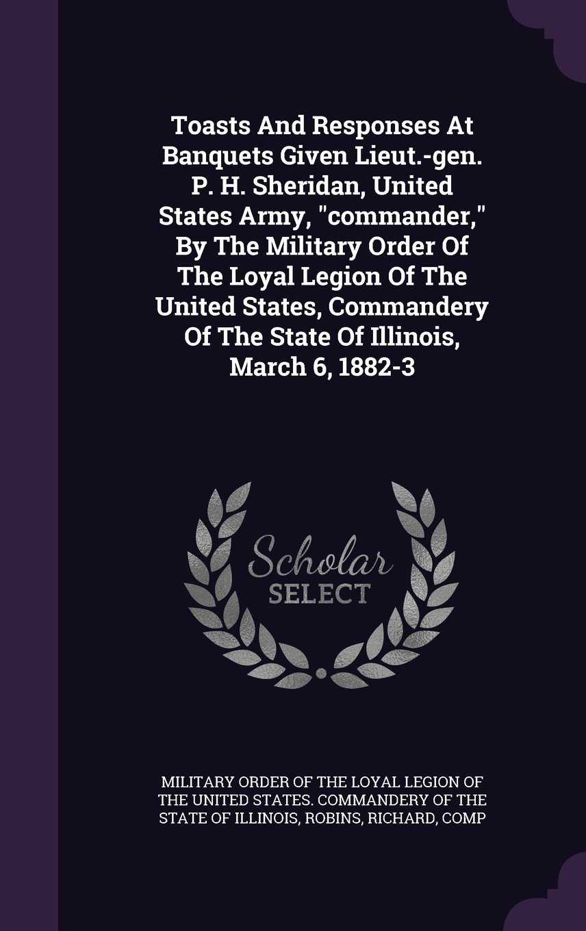 Download Toasts and Responses at Banquets Given Lieut.-Gen. P. H. Sheridan, United States Army, Commander, by the Military Order of the Loyal Legion of the ... of the State of Illinois, March 6, 1882-3 pdf