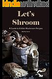 Let's Shroom: A Guide to Edible Mushroom Recipes