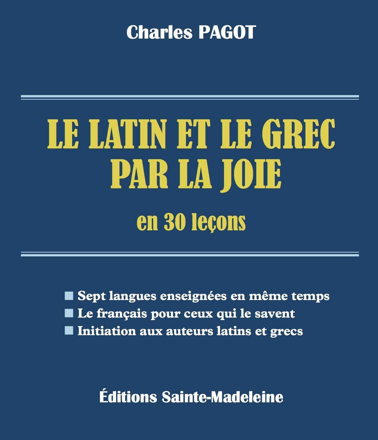 Le latin et le grec par la joie en 30 leçons Broché – 2 août 2018 Charles Pagot Editions Sainte-Madeleine 2372880136 Catéchèse