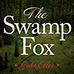 The Swamp Fox: How Francis Marion Saved the American Revolution | John Oller