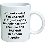 Im not saying Im Batman. Im just saying nobody has ever seen me and Batman in a room together - 11 OZ Coffee Mug - Funny Inspirational and sarcasm - By A Mug To Keep TM