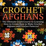 Crochet Afghans: The Ultimate Crash Course Guide to Learning How to Create Easy to Make Crochet Afghans and Crochet Patterns Fast | Kelly Sanders