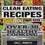 Clean Eating Recipes, Book 1: Over 30 Simple Recipes for Healthy Cooking | Dale L. Roberts