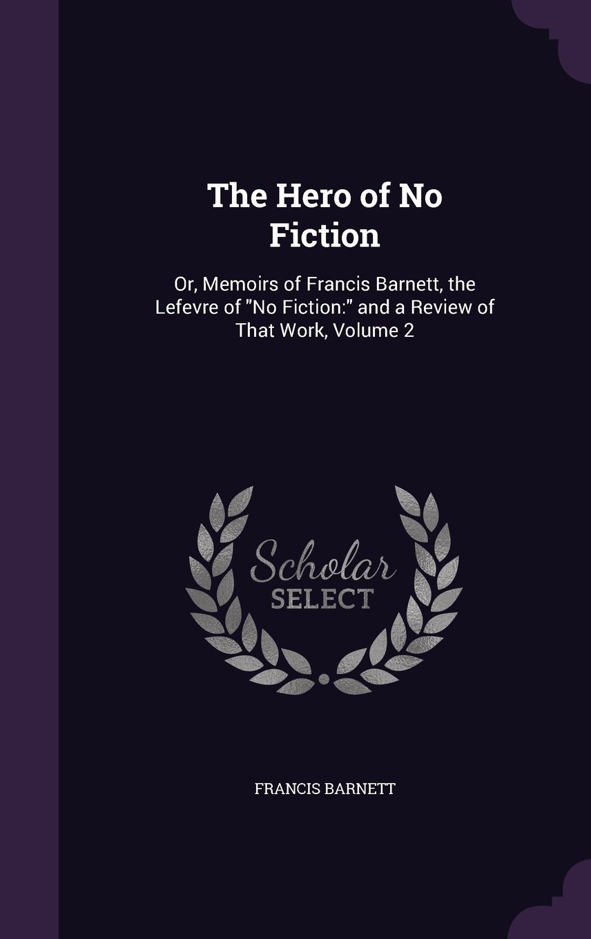 Read Online The Hero of No Fiction: Or, Memoirs of Francis Barnett, the Lefevre of No Fiction: And a Review of That Work, Volume 2 ebook