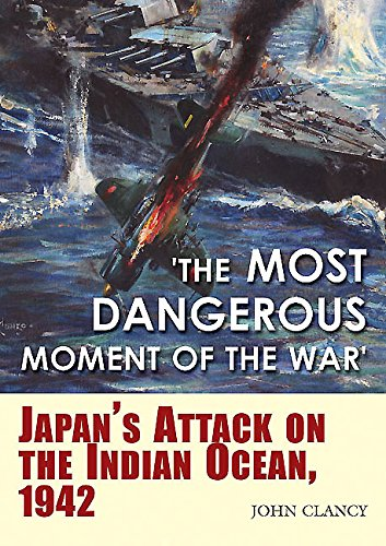 """""""The Most Dangerous Moment of the War"""": Japan's Attack on the Indian Ocean, 1942"""