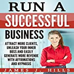Run a Successful Business: Attract More Clients, Unleash Your Inner Boss and Easily Generate More Revenue with Affirmations and Hypnosis | James J. Hills
