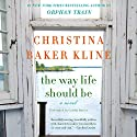 The Way Life Should Be: A Novel Audiobook by Christina Baker Kline Narrated by Caitlin Davies