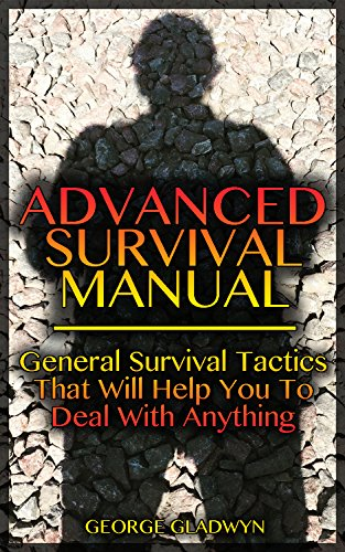 Advanced Survival Manual: General Survival Tactics That Will Help You To Deal With Anything by [Gladwyn, George]