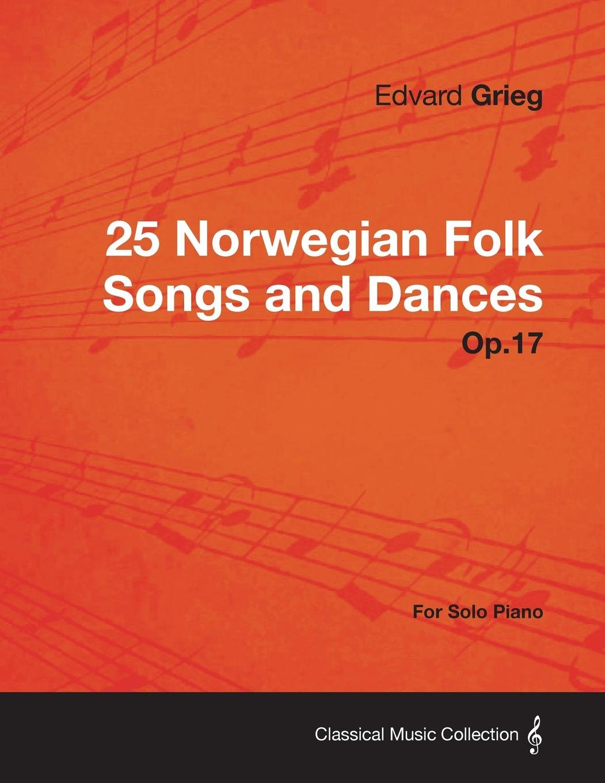 25 Norwegian Folk Songs and Dances Op.17 - For Solo Piano pdf epub