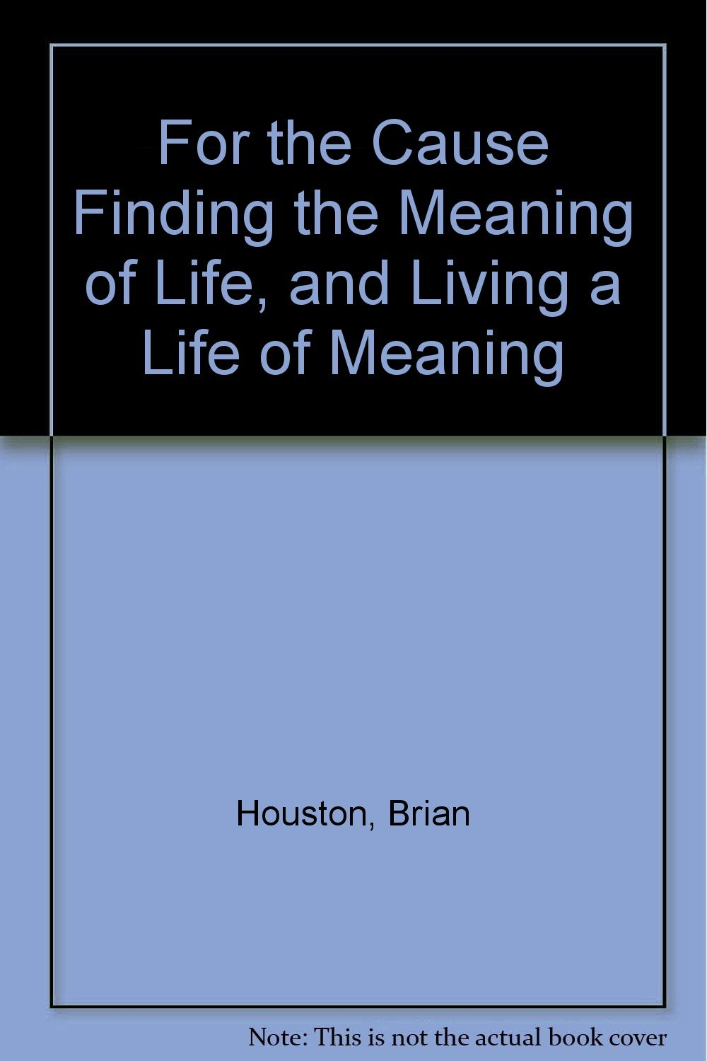 For the Cause Finding the Meaning of Life, and Living a Life