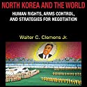 North Korea and the World: Human Rights, Arms Control, and Strategies for Negotiation (Asia in the New Millennium) Audiobook by Walter C. Clemens Jr. Narrated by Andy Rose