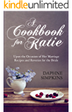 A Cookbook For Katie:  Upon the Occasion of Her Marriage Recipes and Reveries for the Bride