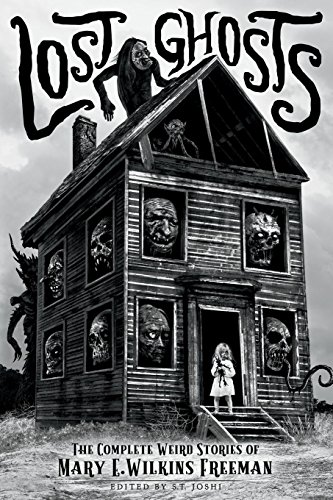 Lost Ghosts: The Complete Weird Stories of Mary E. Wilkins Freeman (Classics of Gothic Horror)