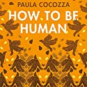 How to Be Human Audiobook by Paula Cocozza Narrated by Alison Campbell