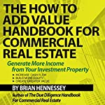 The How to Add Value Handbook for Commercial Real Estate: Generate More Income from Your Investment Property | Brian Hennessey