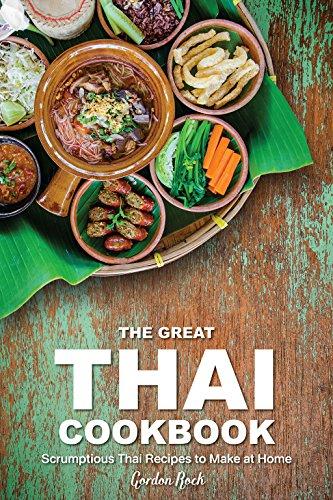 The Great Thai Cookbook: Scrumptious Thai Recipes to Make at Home by Gordon Rock