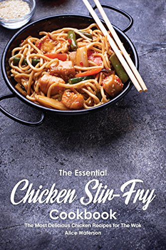 The Essential Chicken Stir-Fry Cookbook: The Most Delicious Chicken Recipes for The Wok by Alice Waterson