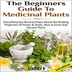 The Beginner's Guide to Medicinal Plants: Everything You Need to Know About the Healing Properties of Plants & Herbs, How to Grow and Harvest Them | Lindsey P