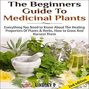 The Beginner's Guide to Medicinal Plants: Everything You Need to Know About the Healing Properties of Plants & Herbs, How to Grow and Harvest Them Audiobook