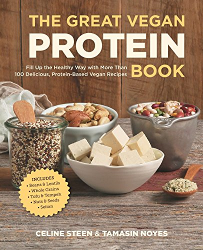 The Great Vegan Protein Book: Fill Up the Healthy Way with More than 100 Delicious Protein-Based Vegan Recipes - Includes - Beans & Lentils - Plants - Tofu & Tempeh - Nuts - Quinoa (Great Vegan Book) by Celine Steen, Tamasin Noyes