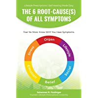 The 6 Root-Cause(s) Of All Symptoms: Fear No More. Know WHY You Have Symptoms with Lifestyle Prescriptions (Lifestyle Prescriptions | Self-Healing Made Easy)