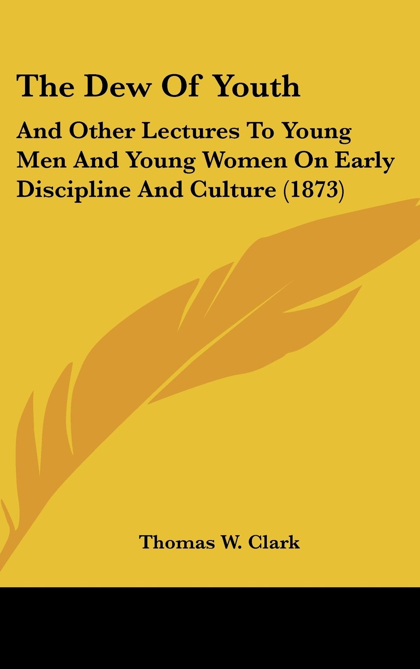 Read Online The Dew Of Youth: And Other Lectures To Young Men And Young Women On Early Discipline And Culture (1873) pdf