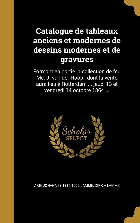 Download Catalogue de Tableaux Anciens Et Modernes de Dessins Modernes Et de Gravures: Formant En Partie La Collection de Feu Me. J. Van Der Hoop: Dont La ... Vendredi 14 Octobre 1864 ... (French Edition) pdf