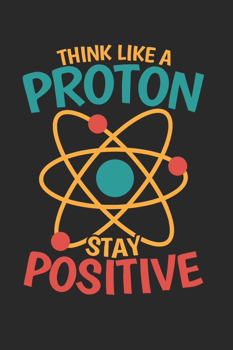 Think like a Proton stay Positive: Dot matrix notebook for the journal or diary for women and men: Kipar, Adi, Tees, Values: 9781080747344: Amazon.com: Books
