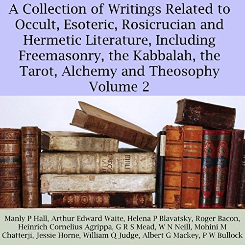 (A Collection of Writings Related to Occult, Esoteric, Rosicrucian and Hermetic Literature, Including Freemasonry, the Kabbalah, the Tarot, Alchemy and Theosophy, Volume 2)