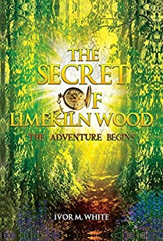 The Secret of Limekiln Wood: The Adventure Begins by [M. White, Ivor]