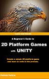 A Beginner's Guide to 2D Platform Games with Unity: Create a Simple 2D Platform Game and Learn to Code in C# in the Process