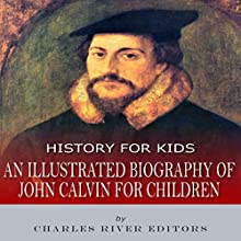 History for Kids: An Illustrated Biography of John Calvin for Children Audiobook by Charles River Editors Narrated by Colin Fluxman