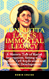 HENRIETTA LACK'S IMMORTAL LEGACY: : A Historic Tale of Racial Segregation, Strong Will, Anguish, Cell Replication and…
