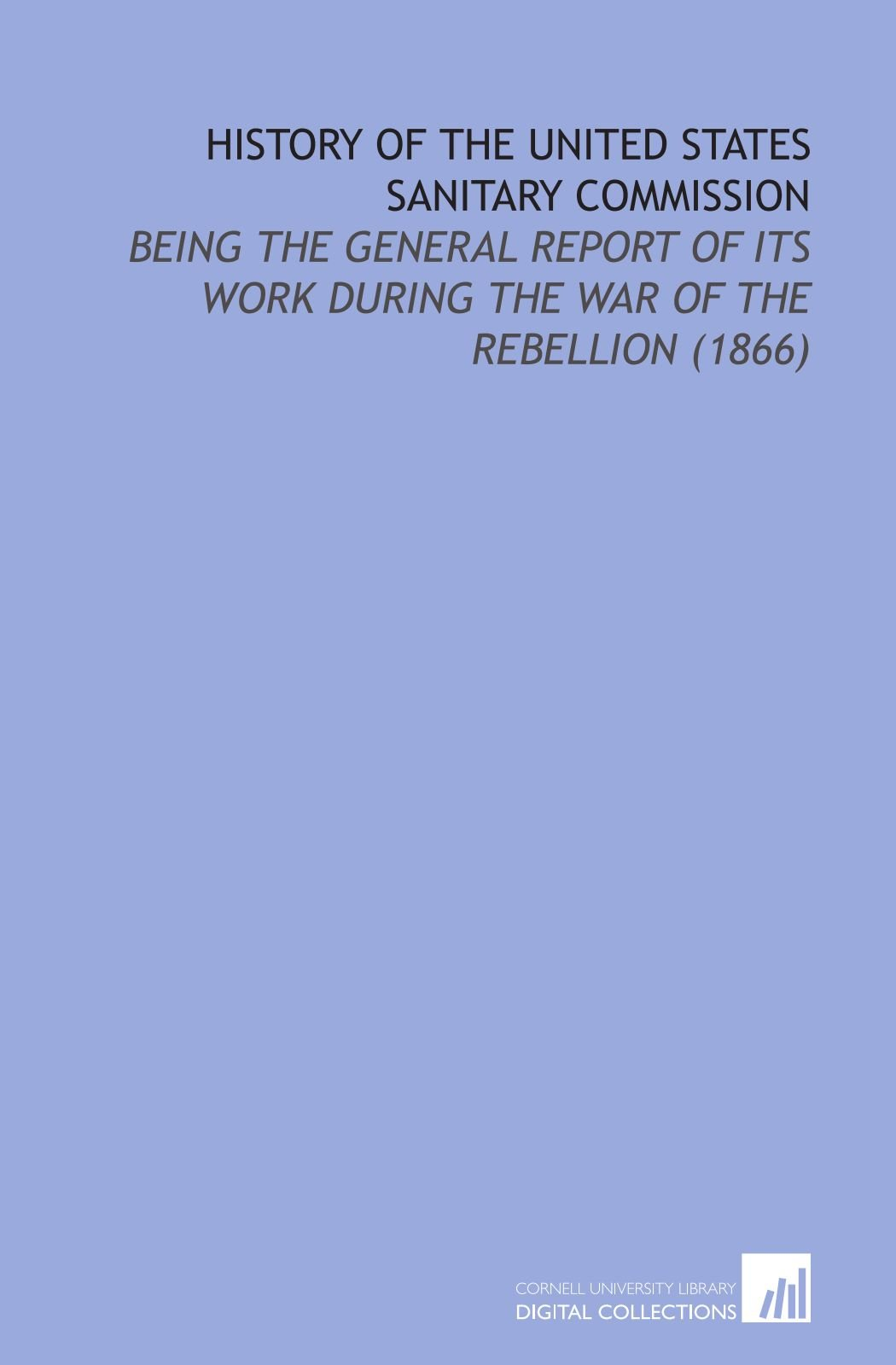 Download History of the United States Sanitary Commission: Being the General Report of its Work During the War of the Rebellion (1866) PDF