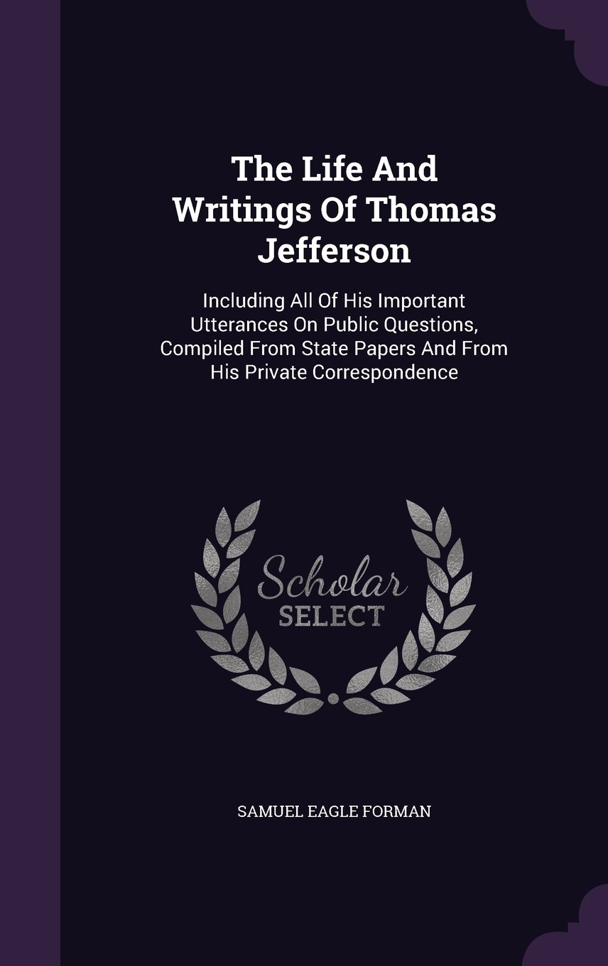 Download The Life And Writings Of Thomas Jefferson: Including All Of His Important Utterances On Public Questions, Compiled From State Papers And From His Private Correspondence ebook