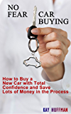 No Fear Car Buying - How to Buy a New Car with Total Confidence and Save Lots of Money in the Process