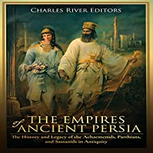 The Empires of Ancient Persia: The History and Legacy of the Achaemenids, Parthians, and Sassanids in Antiquity Audiobook by Charles River Editors Narrated by Colin Fluxman